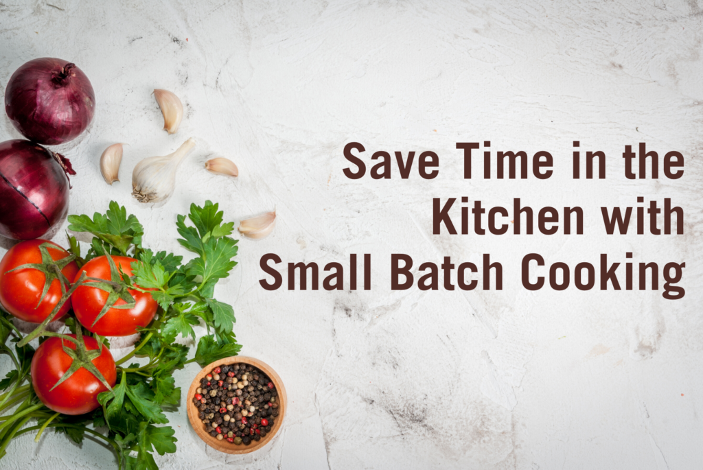 Save Time in the Kitchen with Small Batch Cooking